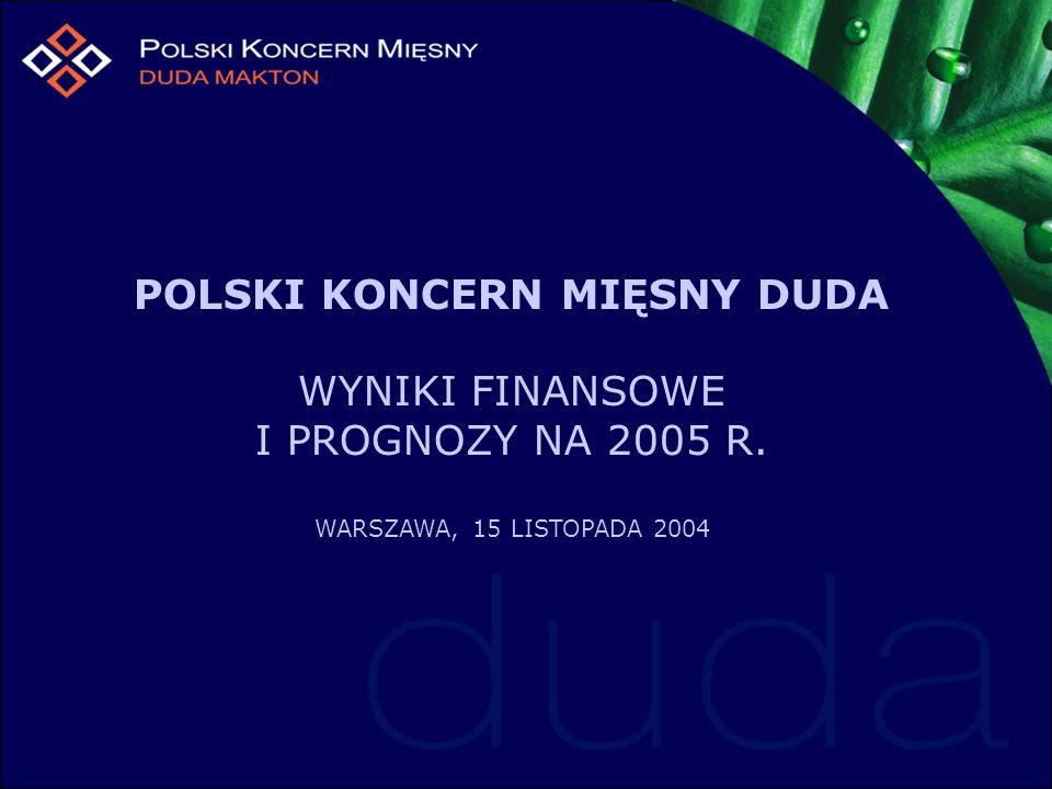 POLSKI KONCERN MIĘSNY DUDA WYNIKI FINANSOWE I PROGNOZY NA 2005 R. WARSZAWA, 15 LISTOPADA 2004