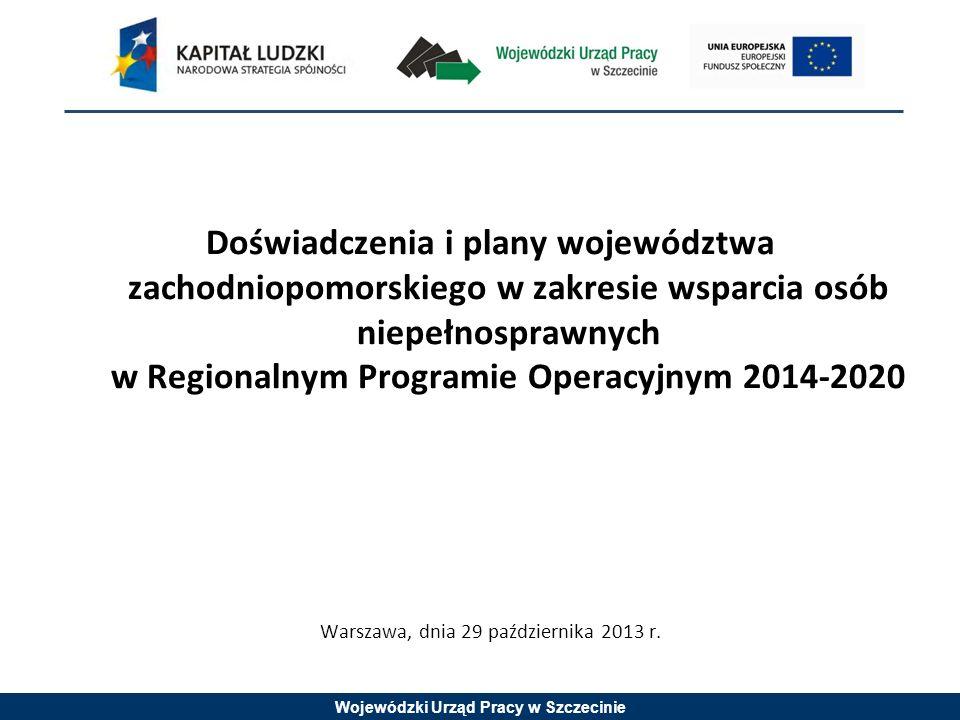 Wojewódzki Urząd Pracy w Szczecinie Doświadczenia i plany województwa zachodniopomorskiego w zakresie wsparcia osób niepełnosprawnych w Regionalnym Programie Operacyjnym 2014-2020 Warszawa, dnia 29 października 2013 r.