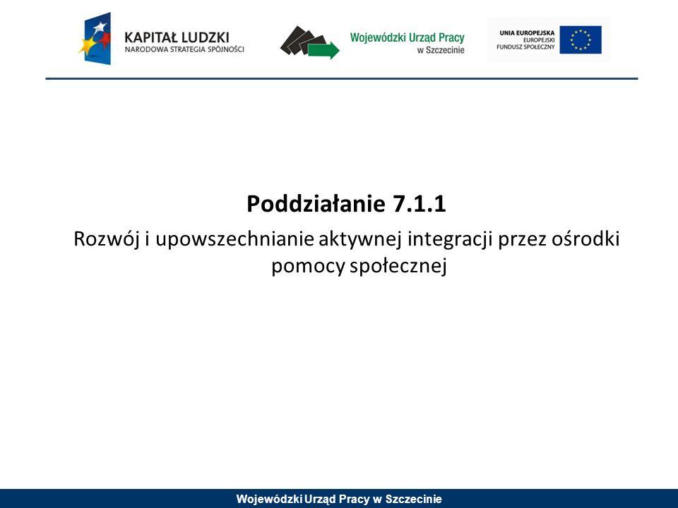 Wojewódzki Urząd Pracy w Szczecinie Poddziałanie 7.1.1 Rozwój i upowszechnianie aktywnej integracji przez ośrodki pomocy społecznej