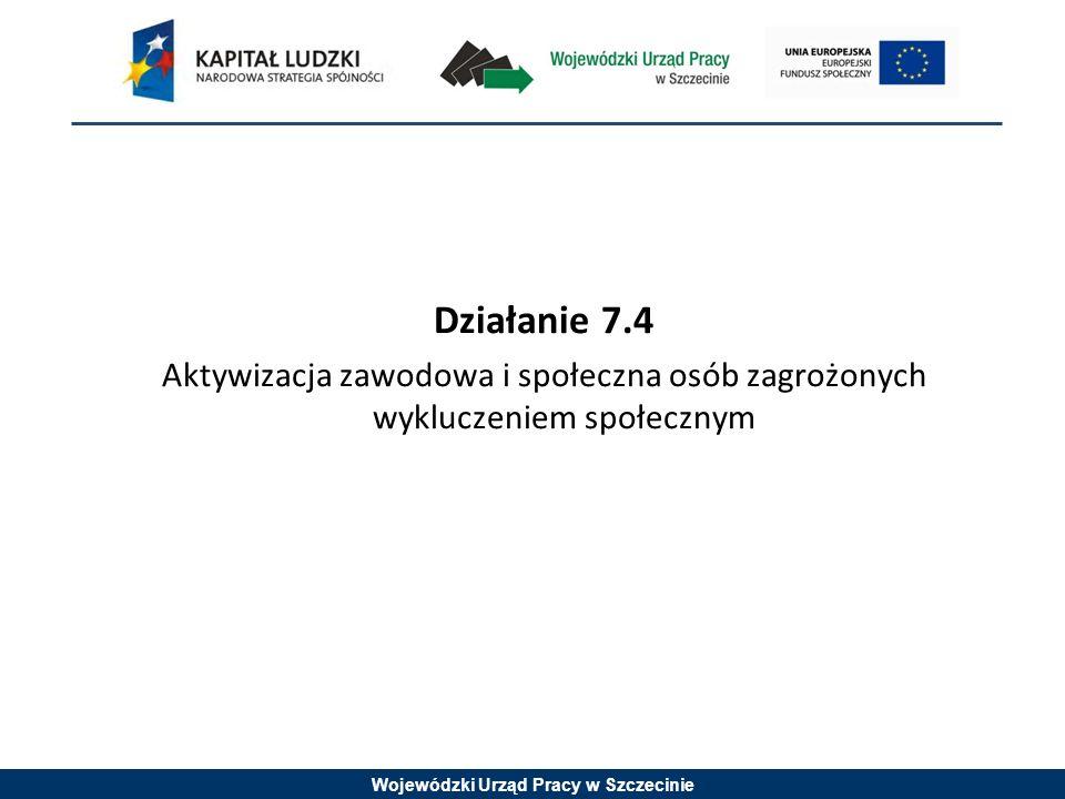 Wojewódzki Urząd Pracy w Szczecinie Działanie 7.4 Aktywizacja zawodowa i społeczna osób zagrożonych wykluczeniem społecznym