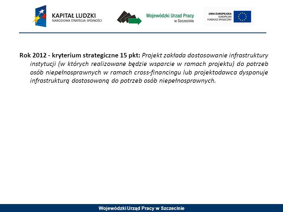 Wojewódzki Urząd Pracy w Szczecinie Rok 2012 - kryterium strategiczne 15 pkt: Projekt zakłada dostosowanie infrastruktury instytucji (w których realizowane będzie wsparcie w ramach projektu) do potrzeb osób niepełnosprawnych w ramach cross-financingu lub projektodawca dysponuje infrastrukturą dostosowaną do potrzeb osób niepełnosprawnych.