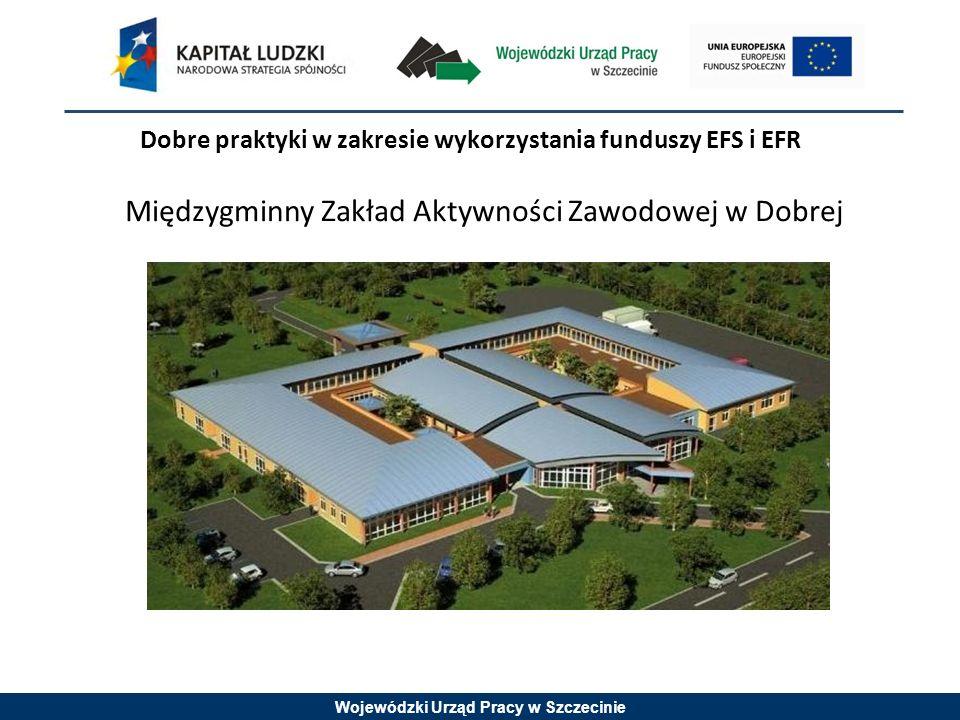 Wojewódzki Urząd Pracy w Szczecinie Dobre praktyki w zakresie wykorzystania funduszy EFS i EFR Międzygminny Zakład Aktywności Zawodowej w Dobrej