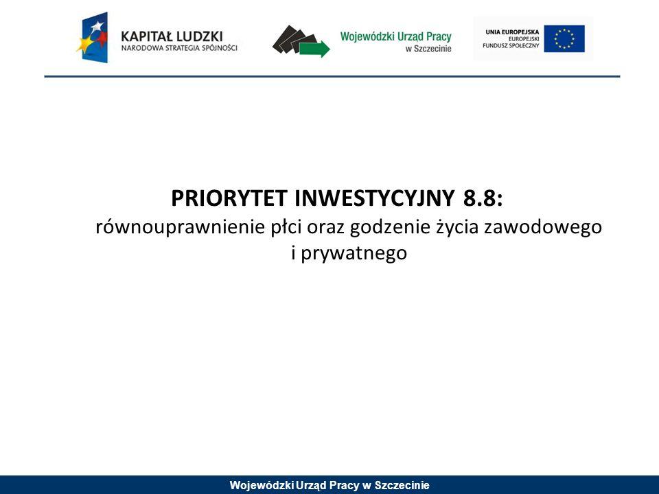 Wojewódzki Urząd Pracy w Szczecinie PRIORYTET INWESTYCYJNY 8.8: równouprawnienie płci oraz godzenie życia zawodowego i prywatnego