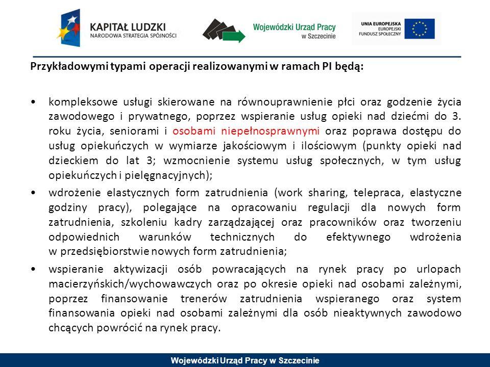 Wojewódzki Urząd Pracy w Szczecinie Przykładowymi typami operacji realizowanymi w ramach PI będą: kompleksowe usługi skierowane na równouprawnienie płci oraz godzenie życia zawodowego i prywatnego, poprzez wspieranie usług opieki nad dziećmi do 3.