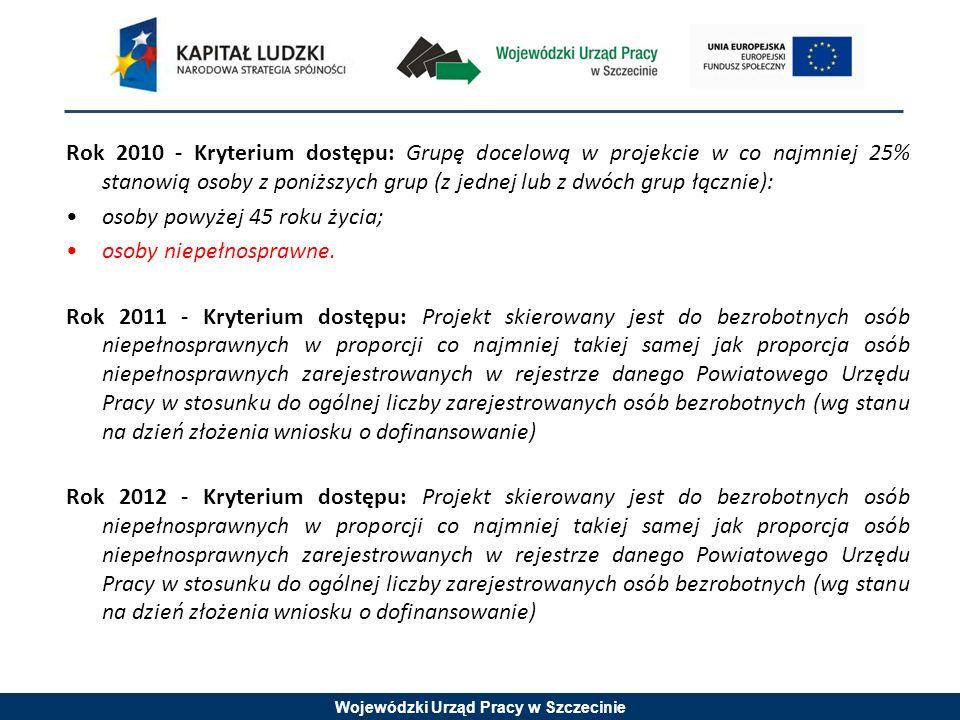 Wojewódzki Urząd Pracy w Szczecinie Rok 2010 - Kryterium dostępu: Grupę docelową w projekcie w co najmniej 25% stanowią osoby z poniższych grup (z jednej lub z dwóch grup łącznie): osoby powyżej 45 roku życia; osoby niepełnosprawne.