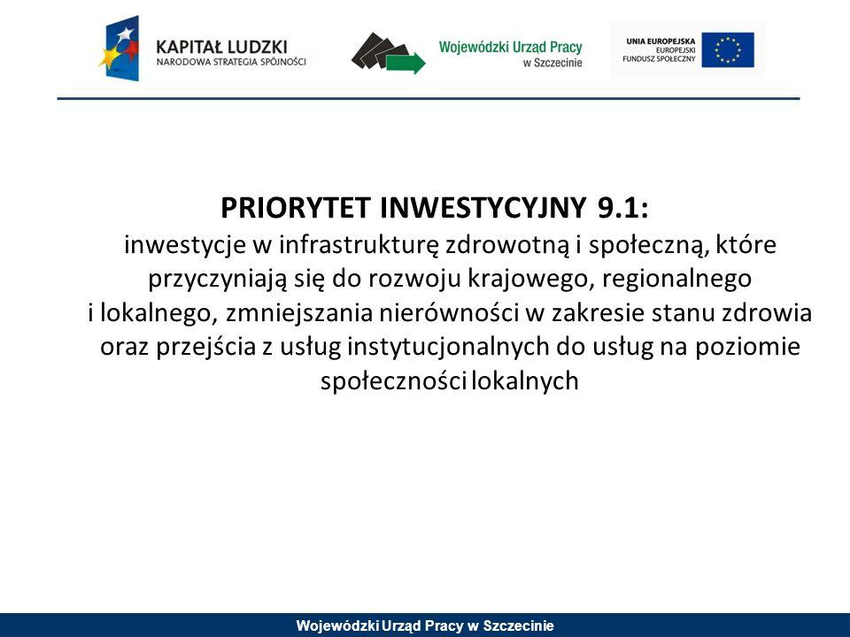 Wojewódzki Urząd Pracy w Szczecinie PRIORYTET INWESTYCYJNY 9.1: inwestycje w infrastrukturę zdrowotną i społeczną, które przyczyniają się do rozwoju krajowego, regionalnego i lokalnego, zmniejszania nierówności w zakresie stanu zdrowia oraz przejścia z usług instytucjonalnych do usług na poziomie społeczności lokalnych