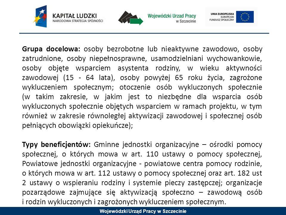 Wojewódzki Urząd Pracy w Szczecinie Grupa docelowa: osoby bezrobotne lub nieaktywne zawodowo, osoby zatrudnione, osoby niepełnosprawne, usamodzielniani wychowankowie, osoby objęte wsparciem asystenta rodziny, w wieku aktywności zawodowej (15 - 64 lata), osoby powyżej 65 roku życia, zagrożone wykluczeniem społecznym; otoczenie osób wykluczonych społecznie (w takim zakresie, w jakim jest to niezbędne dla wsparcia osób wykluczonych społecznie objętych wsparciem w ramach projektu, w tym również w zakresie równoległej aktywizacji zawodowej i społecznej osób pełniących obowiązki opiekuńcze); Typy beneficjentów: Gminne jednostki organizacyjne – ośrodki pomocy społecznej, o których mowa w art.