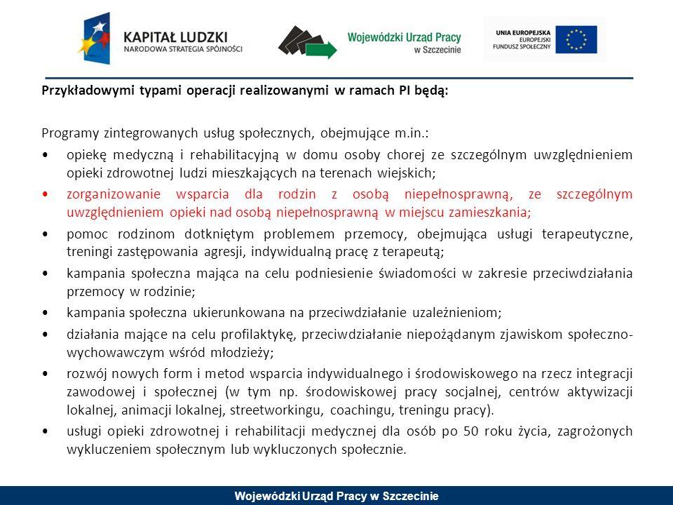 Wojewódzki Urząd Pracy w Szczecinie Przykładowymi typami operacji realizowanymi w ramach PI będą: Programy zintegrowanych usług społecznych, obejmujące m.in.: opiekę medyczną i rehabilitacyjną w domu osoby chorej ze szczególnym uwzględnieniem opieki zdrowotnej ludzi mieszkających na terenach wiejskich; zorganizowanie wsparcia dla rodzin z osobą niepełnosprawną, ze szczególnym uwzględnieniem opieki nad osobą niepełnosprawną w miejscu zamieszkania; pomoc rodzinom dotkniętym problemem przemocy, obejmująca usługi terapeutyczne, treningi zastępowania agresji, indywidualną pracę z terapeutą; kampania społeczna mająca na celu podniesienie świadomości w zakresie przeciwdziałania przemocy w rodzinie; kampania społeczna ukierunkowana na przeciwdziałanie uzależnieniom; działania mające na celu profilaktykę, przeciwdziałanie niepożądanym zjawiskom społeczno- wychowawczym wśród młodzieży; rozwój nowych form i metod wsparcia indywidualnego i środowiskowego na rzecz integracji zawodowej i społecznej (w tym np.