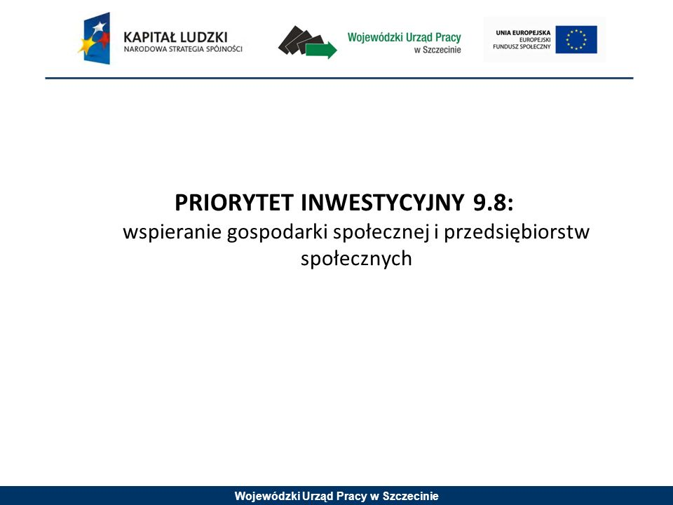 Wojewódzki Urząd Pracy w Szczecinie PRIORYTET INWESTYCYJNY 9.8: wspieranie gospodarki społecznej i przedsiębiorstw społecznych