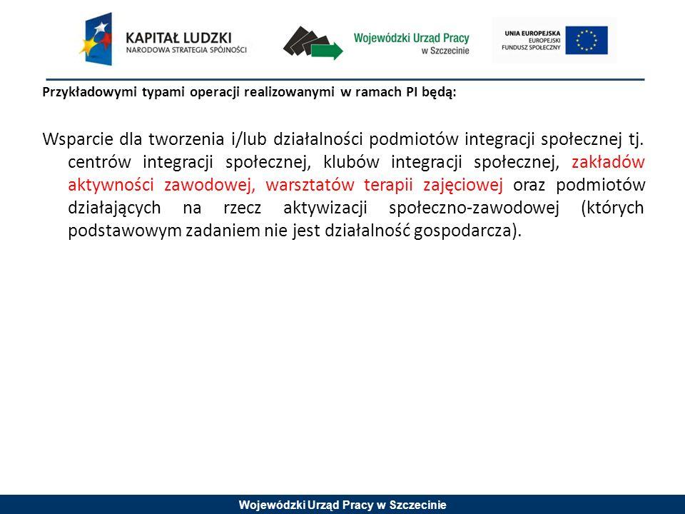 Wojewódzki Urząd Pracy w Szczecinie Przykładowymi typami operacji realizowanymi w ramach PI będą: Wsparcie dla tworzenia i/lub działalności podmiotów integracji społecznej tj.