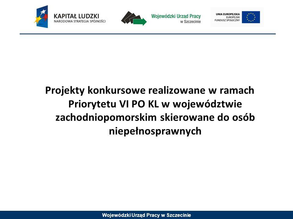 Wojewódzki Urząd Pracy w Szczecinie Projekty konkursowe realizowane w ramach Priorytetu VI PO KL w województwie zachodniopomorskim skierowane do osób niepełnosprawnych