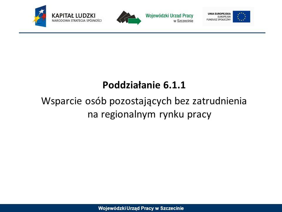 Wojewódzki Urząd Pracy w Szczecinie Poddziałanie 6.1.1 Wsparcie osób pozostających bez zatrudnienia na regionalnym rynku pracy
