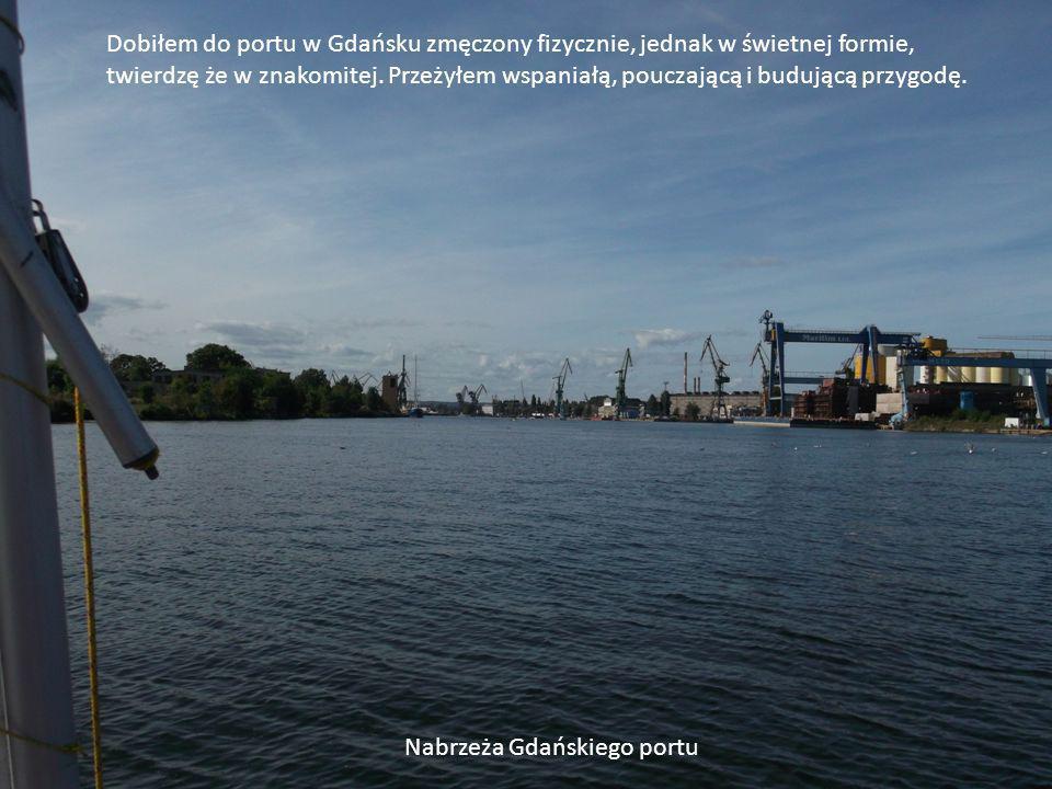 Dobiłem do portu w Gdańsku zmęczony fizycznie, jednak w świetnej formie, twierdzę że w znakomitej.