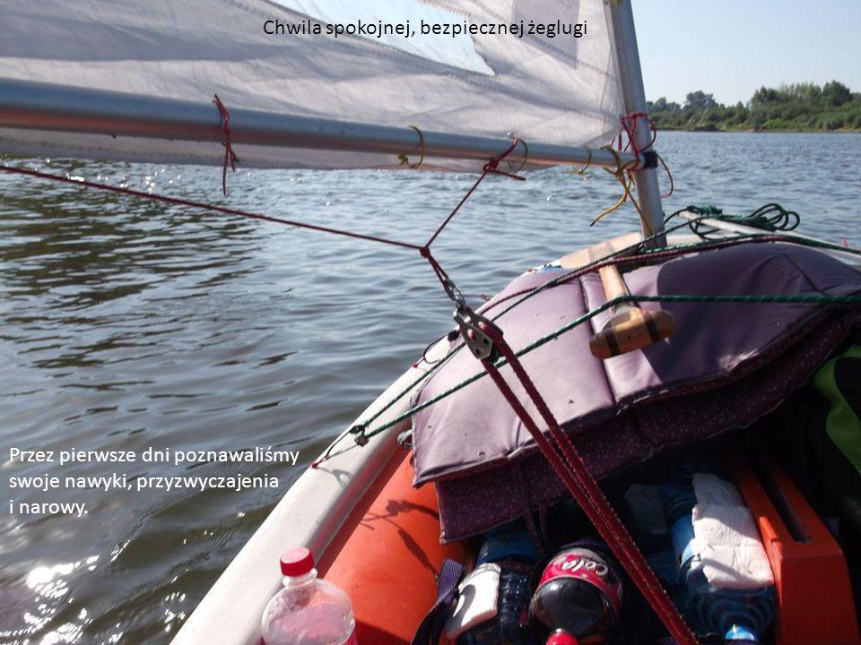 Chwila spokojnej, bezpiecznej żeglugi Przez pierwsze dni poznawaliśmy swoje nawyki, przyzwyczajenia i narowy.