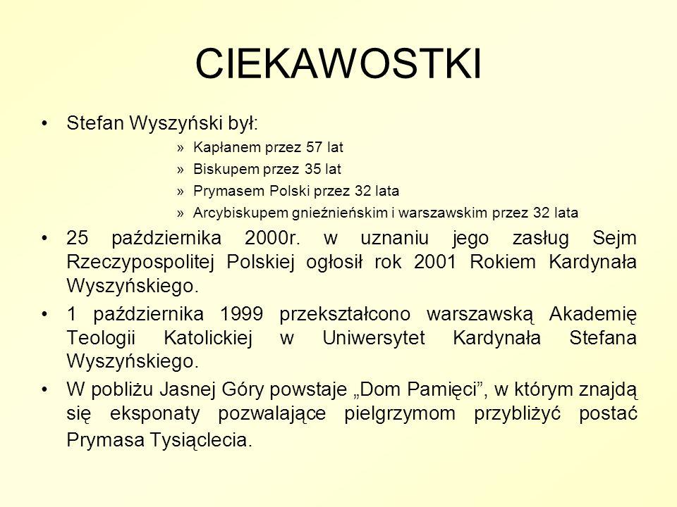 CIEKAWOSTKI Stefan Wyszyński był: »Kapłanem przez 57 lat »Biskupem przez 35 lat »Prymasem Polski przez 32 lata »Arcybiskupem gnieźnieńskim i warszawsk