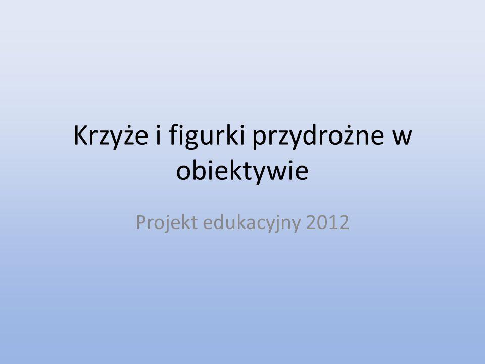 Krzyże i figurki przydrożne w obiektywie Projekt edukacyjny 2012