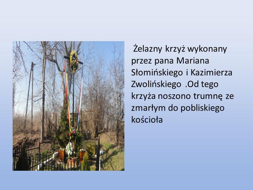 Żelazny krzyż wykonany przez pana Mariana Słomińskiego i Kazimierza Zwolińskiego.Od tego krzyża noszono trumnę ze zmarłym do pobliskiego kościoła