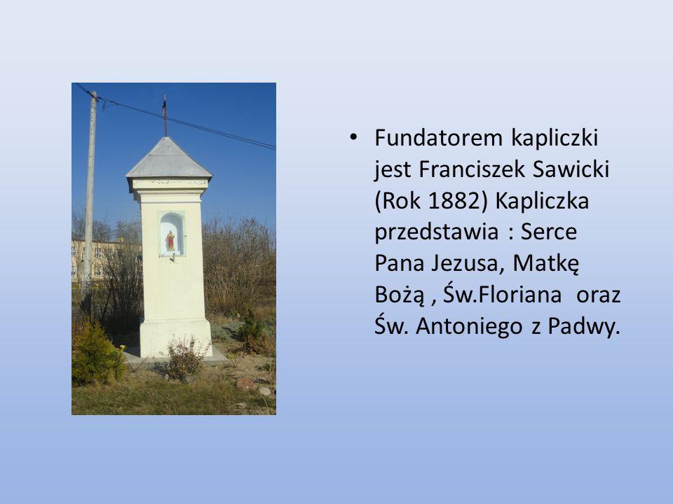 Fundatorem kapliczki jest Franciszek Sawicki (Rok 1882) Kapliczka przedstawia : Serce Pana Jezusa, Matkę Bożą, Św.Floriana oraz Św. Antoniego z Padwy.