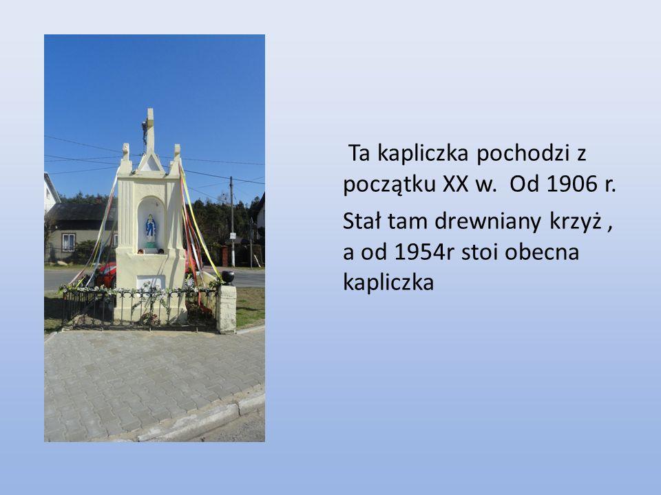 Ta kapliczka pochodzi z początku XX w. Od 1906 r. Stał tam drewniany krzyż, a od 1954r stoi obecna kapliczka