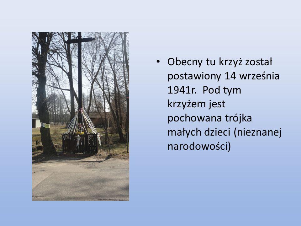 Obecny tu krzyż został postawiony 14 września 1941r. Pod tym krzyżem jest pochowana trójka małych dzieci (nieznanej narodowości)