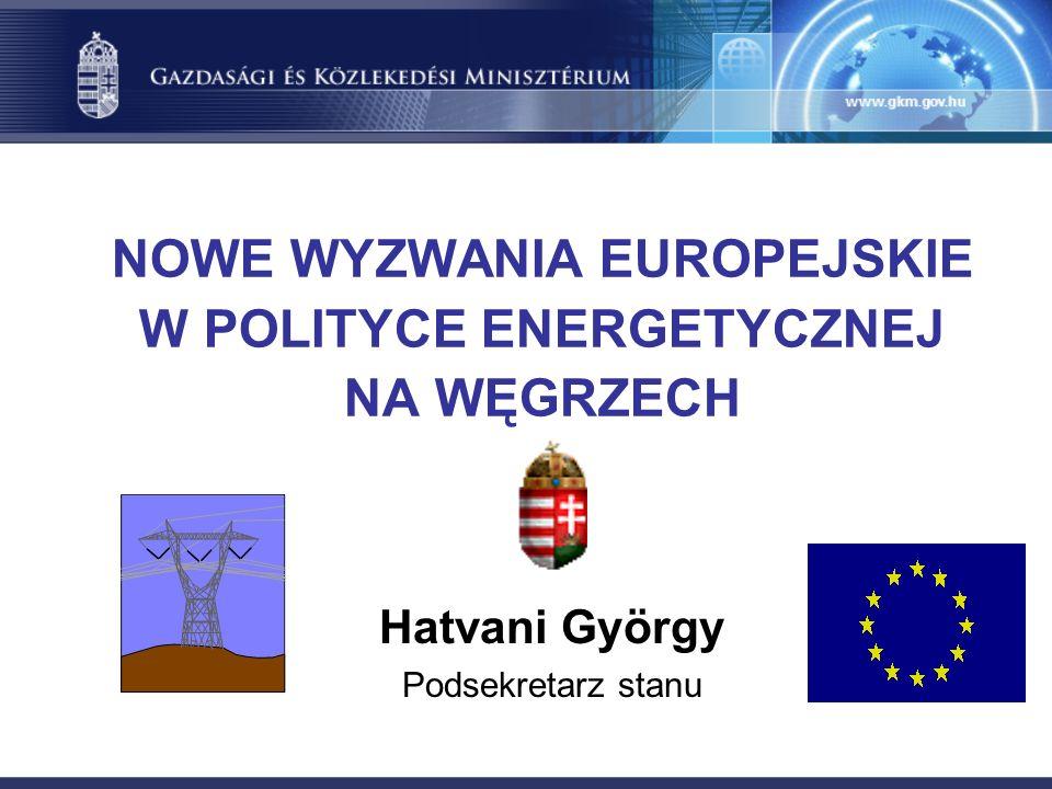 NOWE WYZWANIA EUROPEJSKIE W POLITYCE ENERGETYCZNEJ NA WĘGRZECH Hatvani György Podsekretarz stanu