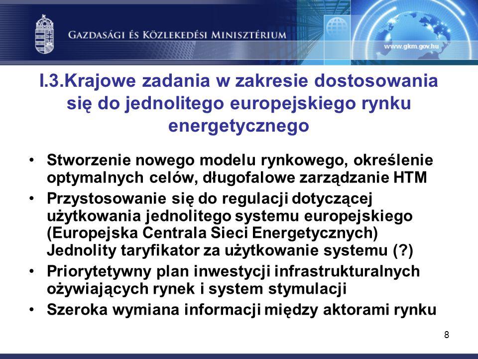 8 I.3.Krajowe zadania w zakresie dostosowania się do jednolitego europejskiego rynku energetycznego Stworzenie nowego modelu rynkowego, określenie optymalnych celów, długofalowe zarządzanie HTM Przystosowanie się do regulacji dotyczącej użytkowania jednolitego systemu europejskiego (Europejska Centrala Sieci Energetycznych) Jednolity taryfikator za użytkowanie systemu ( ) Priorytetywny plan inwestycji infrastrukturalnych ożywiających rynek i system stymulacji Szeroka wymiana informacji między aktorami rynku