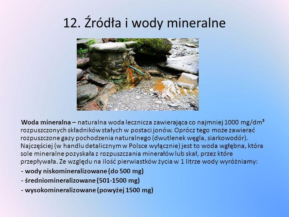 12. Źródła i wody mineralne Woda mineralna – naturalna woda lecznicza zawierająca co najmniej 1000 mg/dm³ rozpuszczonych składników stałych w postaci