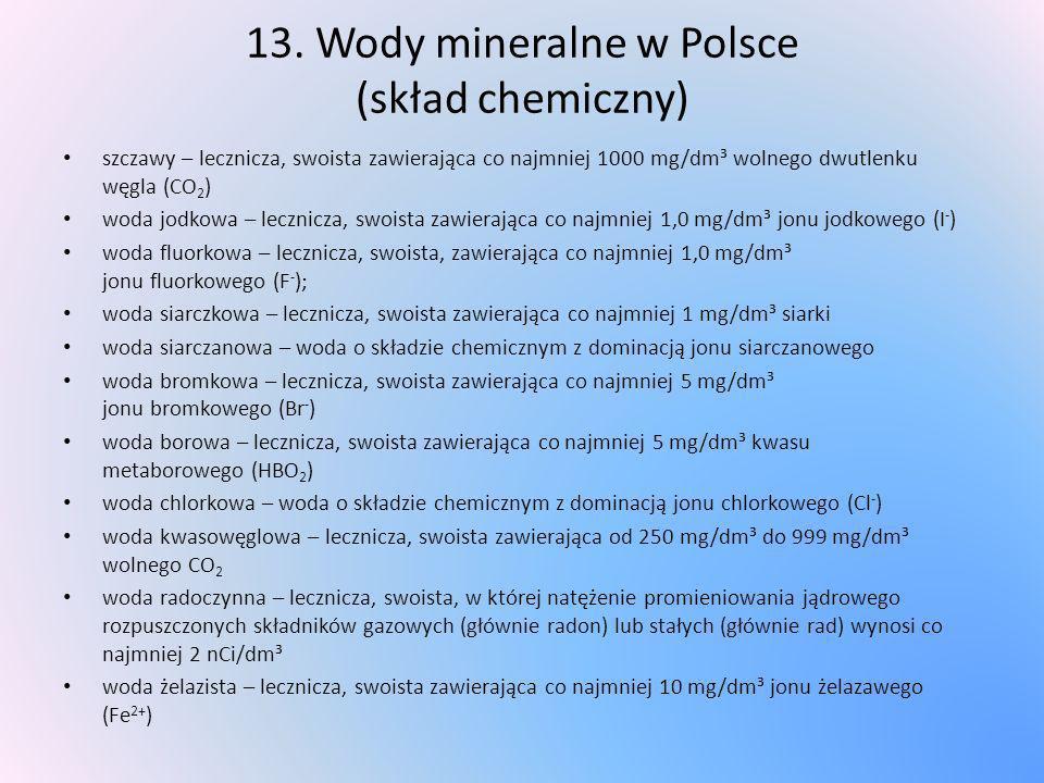 13. Wody mineralne w Polsce (skład chemiczny) szczawy – lecznicza, swoista zawierająca co najmniej 1000 mg/dm³ wolnego dwutlenku węgla (CO 2 ) woda jo