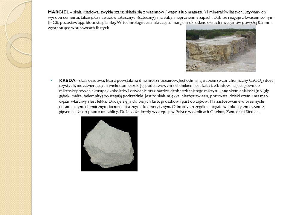 MARGIEL – skała osadowa, zwykle szara; składa się z węglanów ( wapnia lub magnezu ) i minerałów ilastych, używany do wyrobu cementu, także jako nawozó