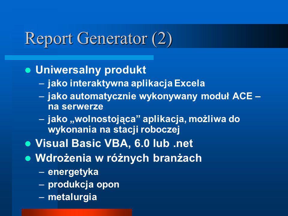 Report Generator (2) Uniwersalny produkt –jako interaktywna aplikacja Excela –jako automatycznie wykonywany moduł ACE – na serwerze –jako wolnostojąca aplikacja, możliwa do wykonania na stacji roboczej Visual Basic VBA, 6.0 lub.net Wdrożenia w różnych branżach –energetyka –produkcja opon –metalurgia