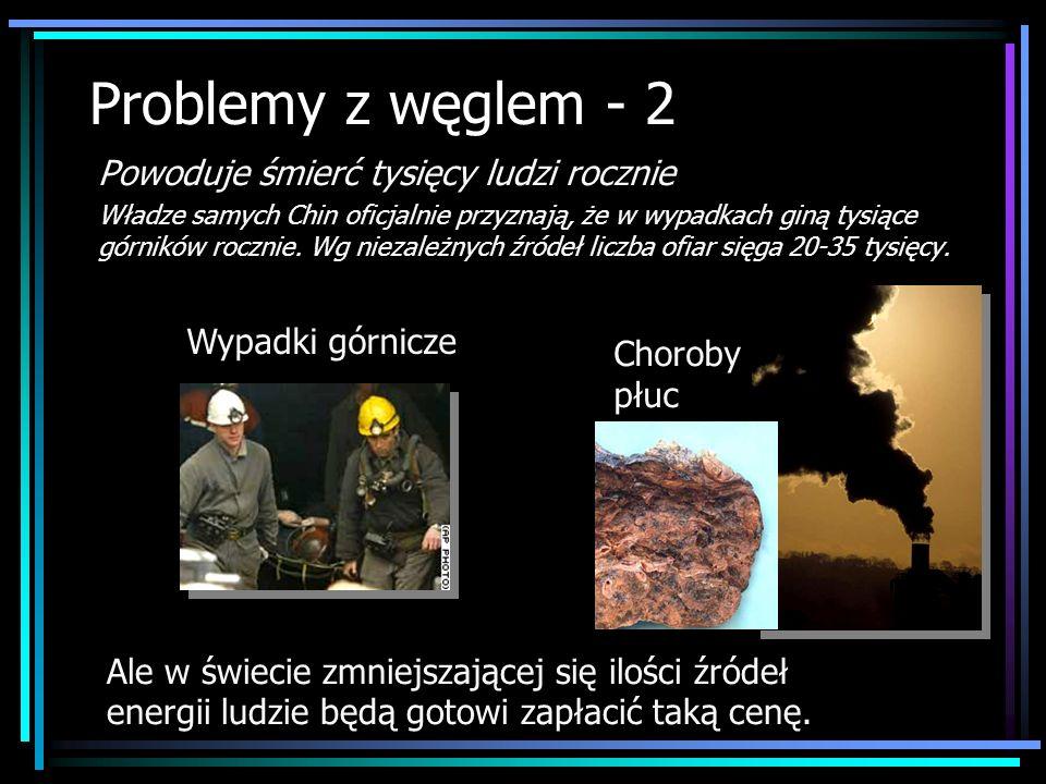 Problemy z węglem - 2 Powoduje śmierć tysięcy ludzi rocznie Władze samych Chin oficjalnie przyznają, że w wypadkach giną tysiące górników rocznie. Wg