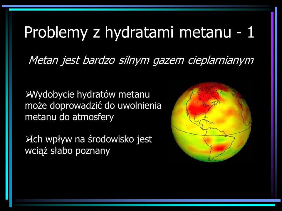 Problemy z hydratami metanu - 1 Wydobycie hydratów metanu może doprowadzić do uwolnienia metanu do atmosfery Ich wpływ na środowisko jest wciąż słabo