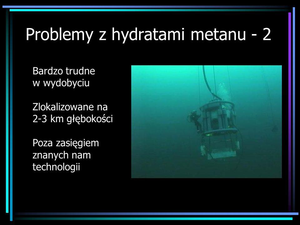 Problemy z hydratami metanu - 2 Bardzo trudne w wydobyciu Zlokalizowane na 2-3 km głębokości Poza zasięgiem znanych nam technologii