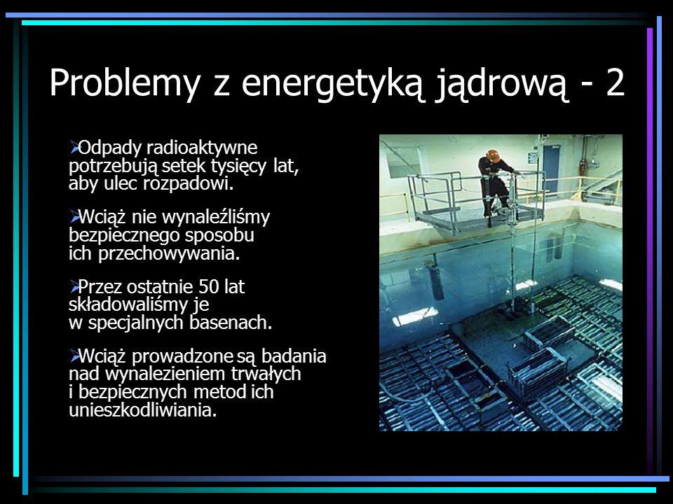 Problemy z energetyką jądrową - 2 Odpady radioaktywne potrzebują setek tysięcy lat, aby ulec rozpadowi. Wciąż nie wynaleźliśmy bezpiecznego sposobu ic