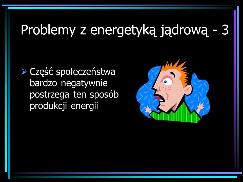 Problemy z energetyką jądrową - 3 Część społeczeństwa bardzo negatywnie postrzega ten sposób produkcji energii