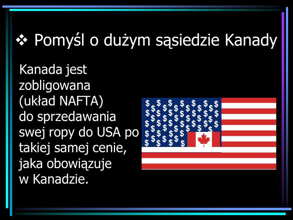 Pomyśl o dużym sąsiedzie Kanady Kanada jest zobligowana (układ NAFTA) do sprzedawania swej ropy do USA po takiej samej cenie, jaka obowiązuje w Kanadz