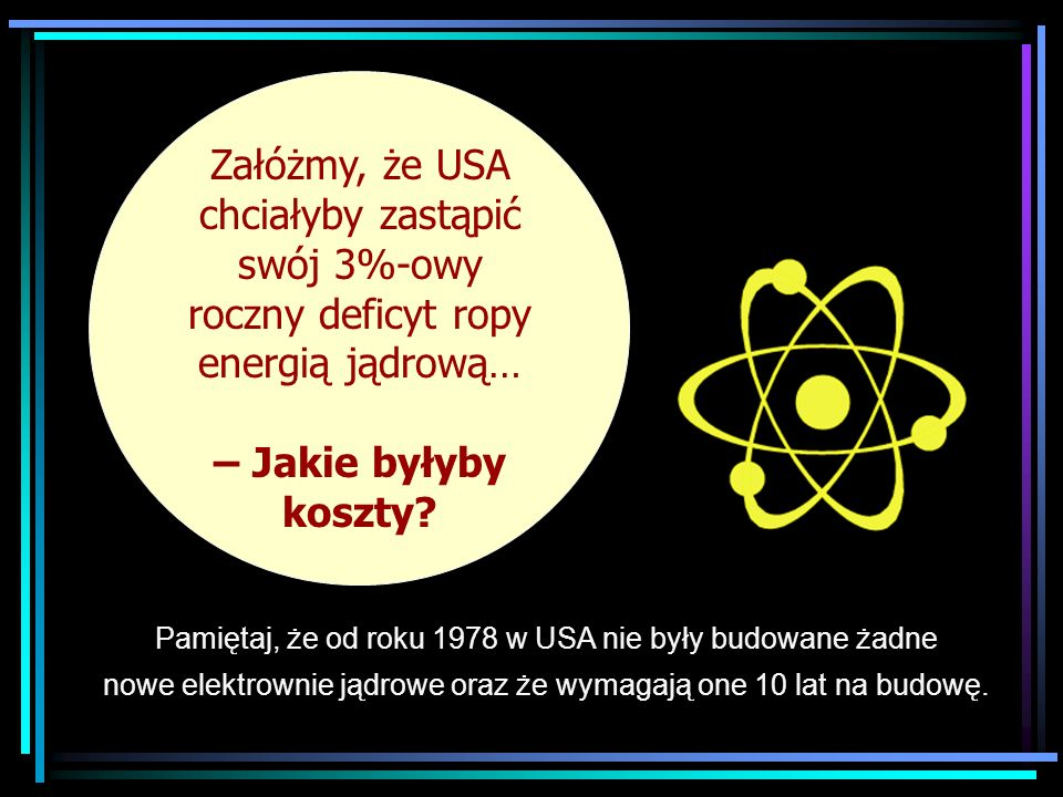 Suppose the US… Załóżmy, że USA chciałyby zastąpić swój 3%-owy roczny deficyt ropy energią jądrową… – Jakie byłyby koszty? Pamiętaj, że od roku 1978 w