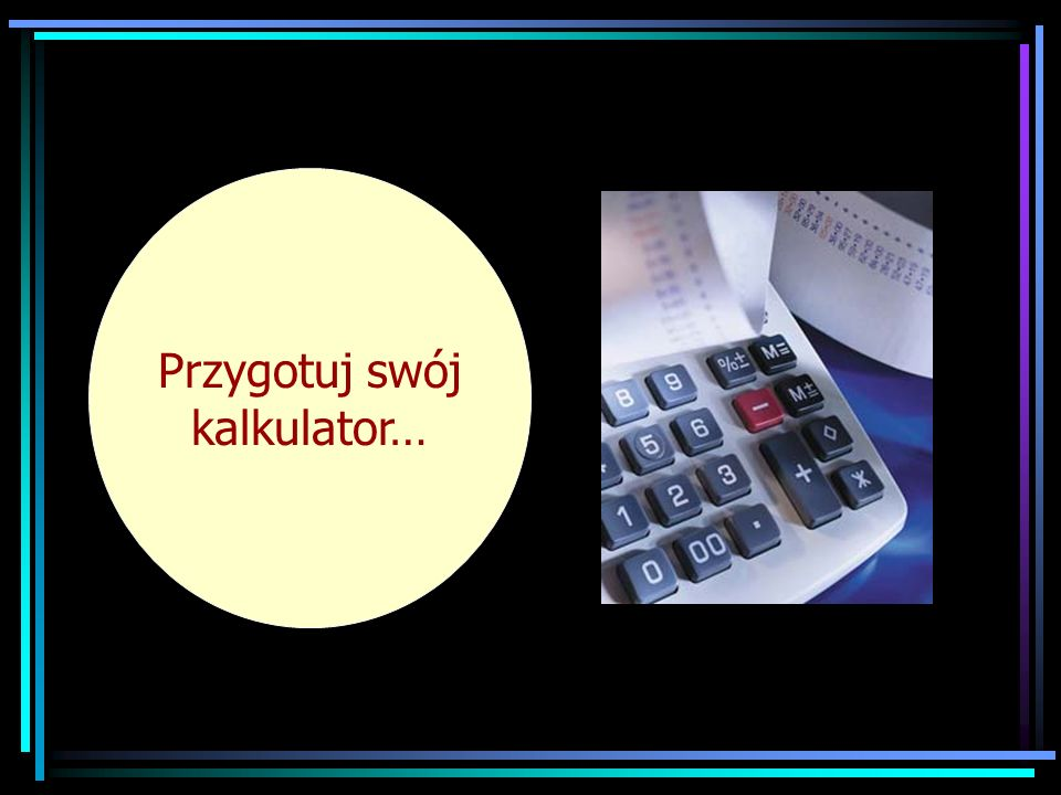 Now get your calculator out. Przygotuj swój kalkulator…