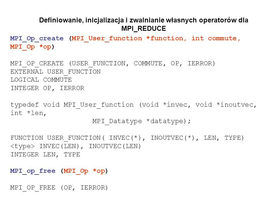 Definiowanie, inicjalizacja i zwalnianie własnych operatorów dla MPI_REDUCE MPI_Op_create (MPI_User_function *function, int commute, MPI_Op *op) MPI_O