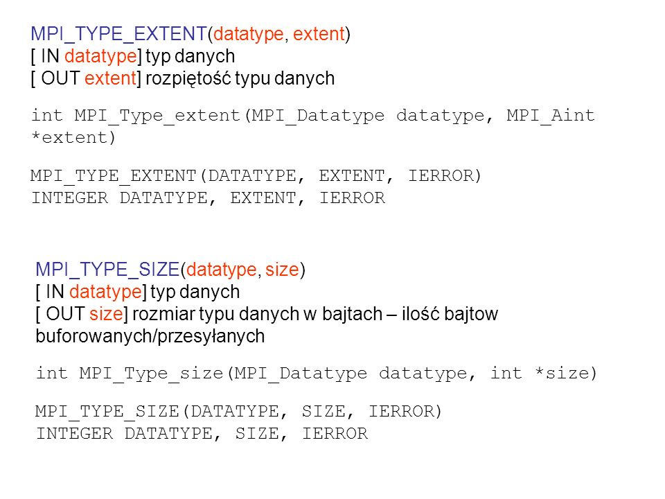 MPI_TYPE_LB( datatype, displacement) [ IN datatype] typ danych [ OUT displacement] pozycja dolnej granicy w bajtach względem początku obszaru danych int MPI_Type_lb(MPI_Datatype datatype, MPI_Aint* displacement) MPI_TYPE_LB( DATATYPE, DISPLACEMENT, IERROR) INTEGER DATATYPE, DISPLACEMENT, IERROR MPI_TYPE_UB( datatype, displacement) [ IN datatype] typ danych [ OUT displacement] pozycja górnej granicy w bajtach względem początku obszaru danych int MPI_Type_ub(MPI_Datatype datatype, MPI_Aint* displacement) MPI_TYPE_UB( DATATYPE, DISPLACEMENT, IERROR) INTEGER DATATYPE, DISPLACEMENT, IERROR