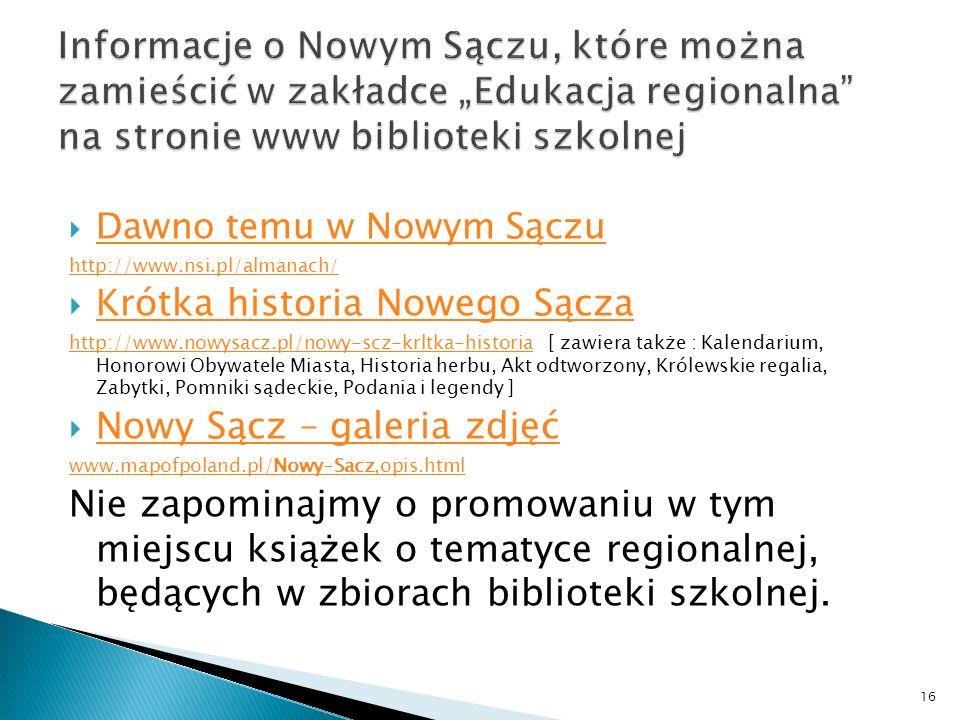 Dawno temu w Nowym Sączu http://www.nsi.pl/almanach/ Krótka historia Nowego Sącza http://www.nowysacz.pl/nowy-scz-krltka-historiahttp://www.nowysacz.pl/nowy-scz-krltka-historia [ zawiera także : Kalendarium, Honorowi Obywatele Miasta, Historia herbu, Akt odtworzony, Królewskie regalia, Zabytki, Pomniki sądeckie, Podania i legendy ] Nowy Sącz – galeria zdjęć www.mapofpoland.pl/Nowy-Sacz,opis.html Nie zapominajmy o promowaniu w tym miejscu książek o tematyce regionalnej, będących w zbiorach biblioteki szkolnej.