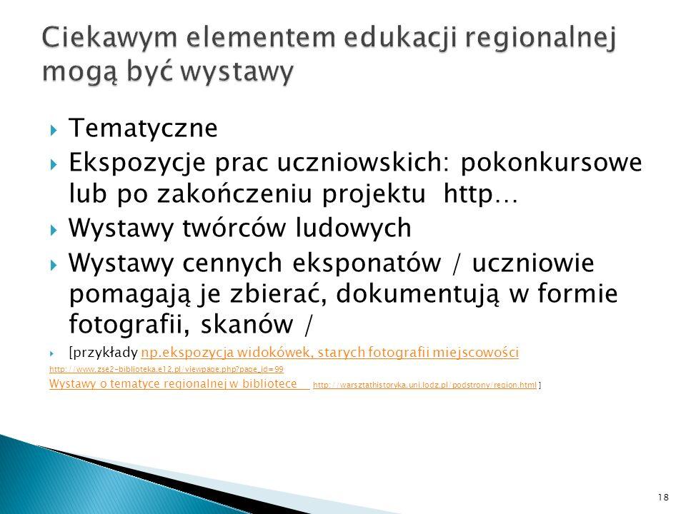 Tematyczne Ekspozycje prac uczniowskich: pokonkursowe lub po zakończeniu projektu http… Wystawy twórców ludowych Wystawy cennych eksponatów / uczniowie pomagają je zbierać, dokumentują w formie fotografii, skanów / [przykłady np.ekspozycja widokówek, starych fotografii miejscowościnp.ekspozycja widokówek, starych fotografii miejscowości http://www.zse2-biblioteka.e12.pl/viewpage.php?page_id=99 Wystawy o tematyce regionalnej w bibliotece Wystawy o tematyce regionalnej w bibliotece http://warsztathistoryka.uni.lodz.pl/podstrony/region.html ]http://warsztathistoryka.uni.lodz.pl/podstrony/region.html 18