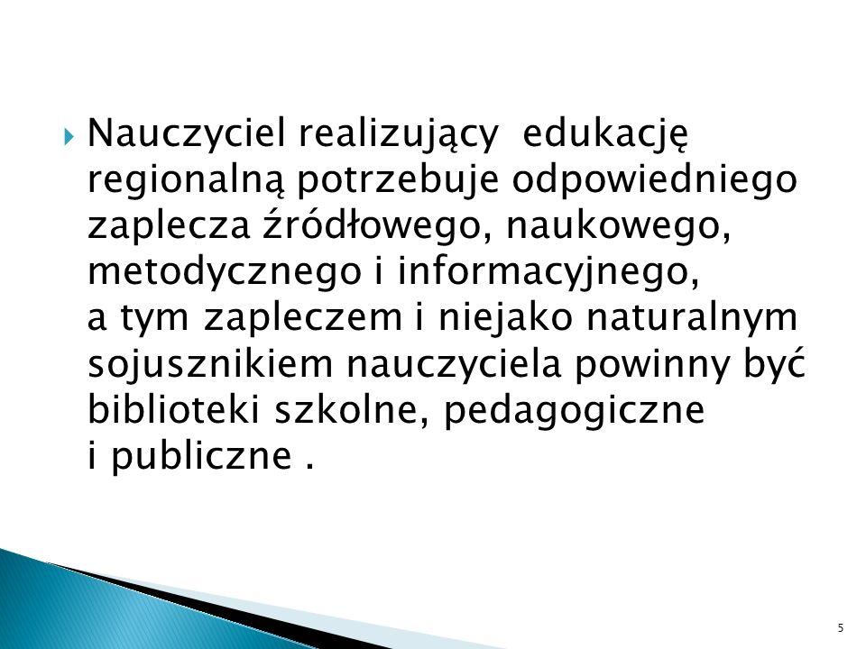 Nauczyciel realizujący edukację regionalną potrzebuje odpowiedniego zaplecza źródłowego, naukowego, metodycznego i informacyjnego, a tym zapleczem i niejako naturalnym sojusznikiem nauczyciela powinny być biblioteki szkolne, pedagogiczne i publiczne.