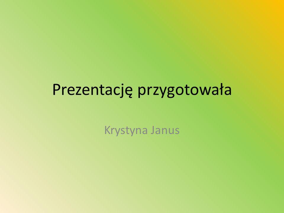 Prezentację przygotowała Krystyna Janus