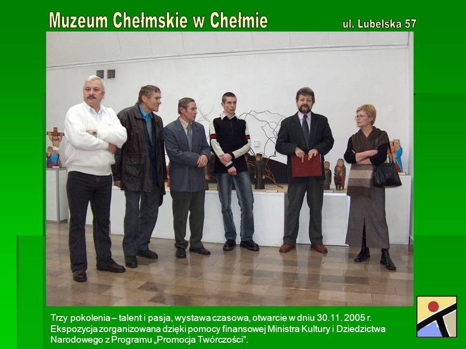 Trzy pokolenia – talent i pasja, wystawa czasowa, otwarcie w dniu 30.11. 2005 r. Ekspozycja zorganizowana dzięki pomocy finansowej Ministra Kultury i
