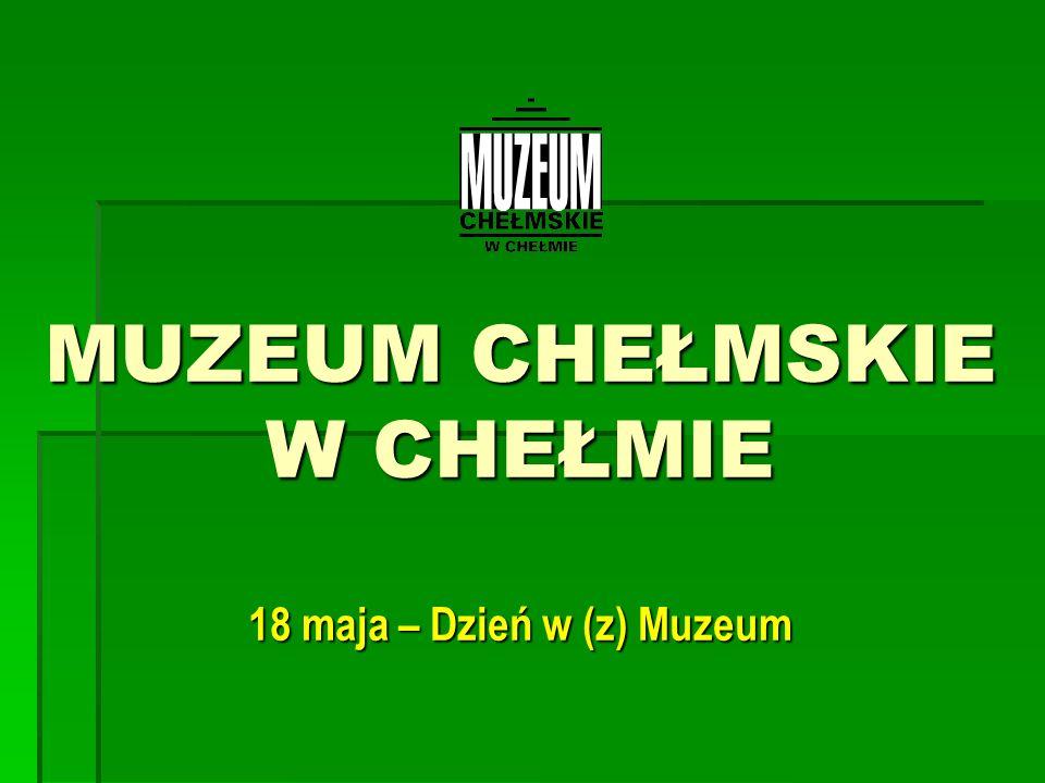MUZEUM CHEŁMSKIE W CHEŁMIE 18 maja – Dzień w (z) Muzeum