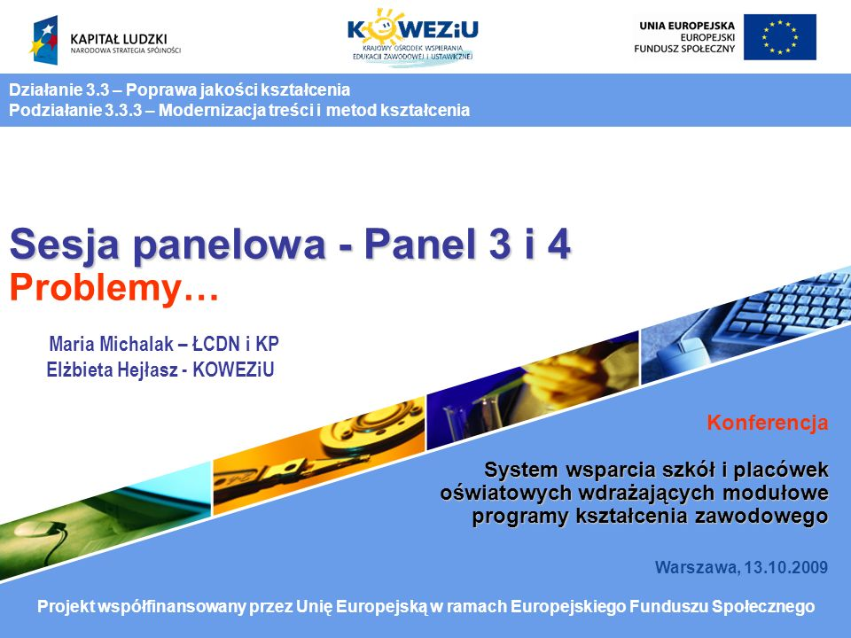 Sesja panelowa - Panel 3 i 4 Sesja panelowa - Panel 3 i 4 Problemy… Konferencja System wsparcia szkół i placówek oświatowych wdrażających modułowe programy kształcenia zawodowego Warszawa, 13.10.2009 Działanie 3.3 – Poprawa jakości kształcenia Podziałanie 3.3.3 – Modernizacja treści i metod kształcenia Projekt współfinansowany przez Unię Europejską w ramach Europejskiego Funduszu Społecznego Maria Michalak – ŁCDN i KP Elżbieta Hejłasz - KOWEZiU