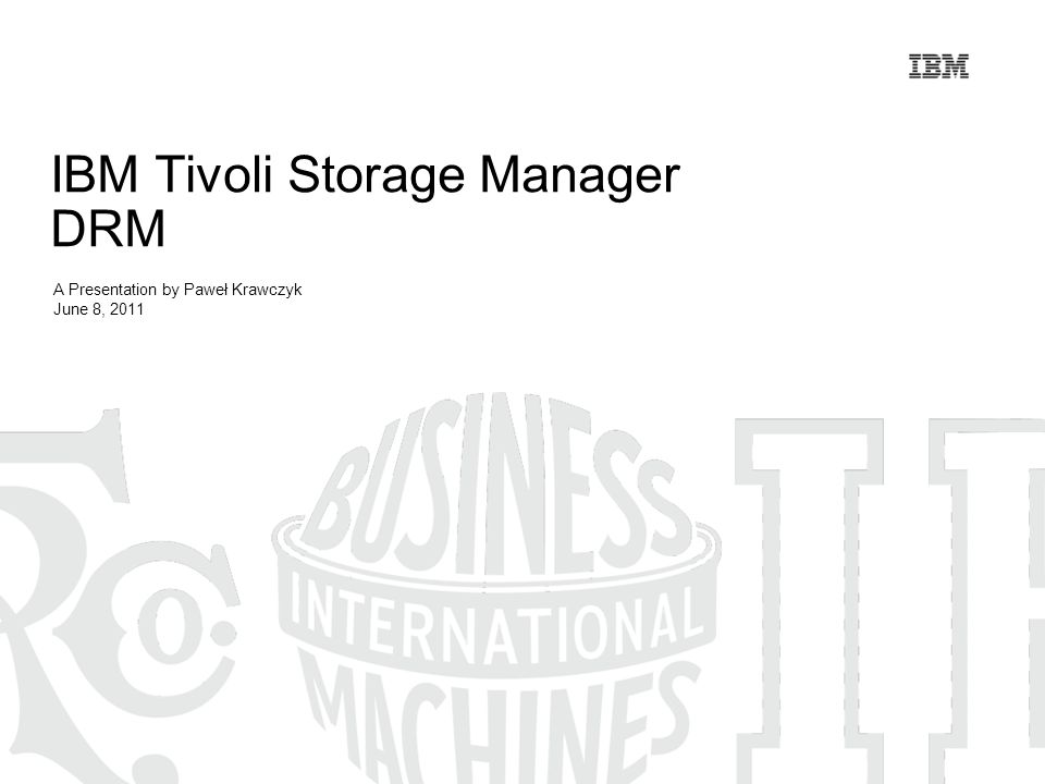 IBM Tivoli Storage Manager DRM A Presentation by Paweł Krawczyk June 8, 2011