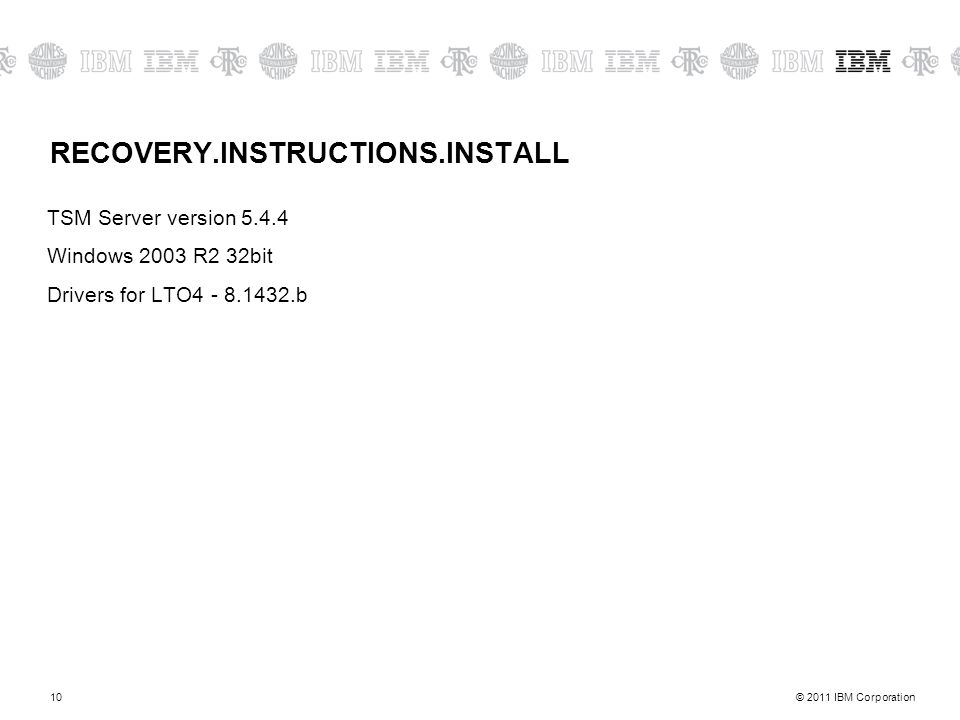 © 2011 IBM Corporation10 RECOVERY.INSTRUCTIONS.INSTALL TSM Server version 5.4.4 Windows 2003 R2 32bit Drivers for LTO4 - 8.1432.b