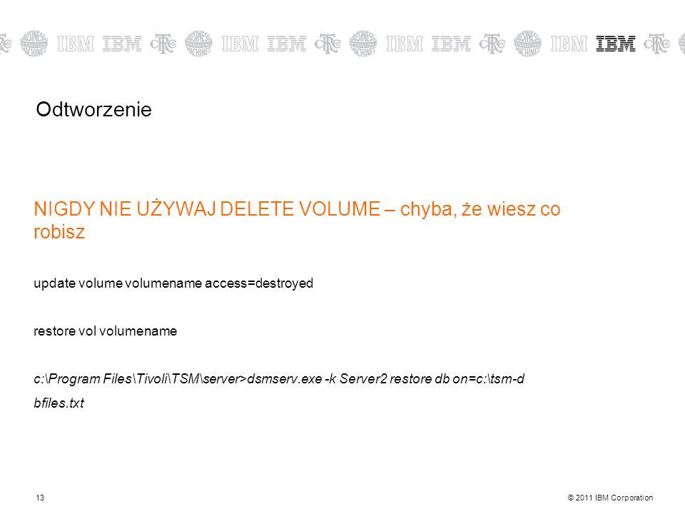 © 2011 IBM Corporation13 Odtworzenie NIGDY NIE UŻYWAJ DELETE VOLUME – chyba, że wiesz co robisz update volume volumename access=destroyed restore vol volumename c:\Program Files\Tivoli\TSM\server>dsmserv.exe -k Server2 restore db on=c:\tsm-d bfiles.txt